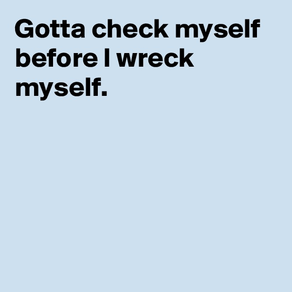 Gotta check myself before I wreck myself.