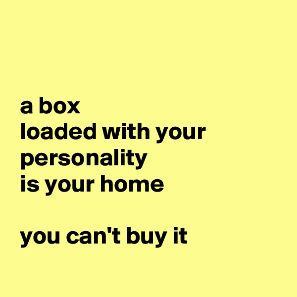 a box  loaded with your  personality  is your home    you can't buy it