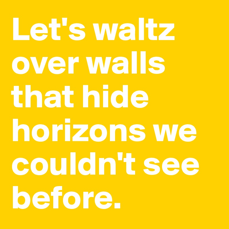 Let's waltz over walls that hide horizons we couldn't see before.