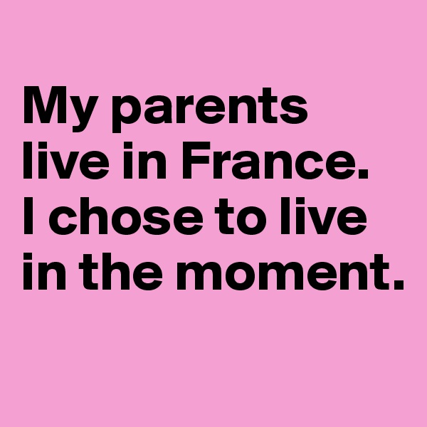 My parents live in France.  I chose to live in the moment.