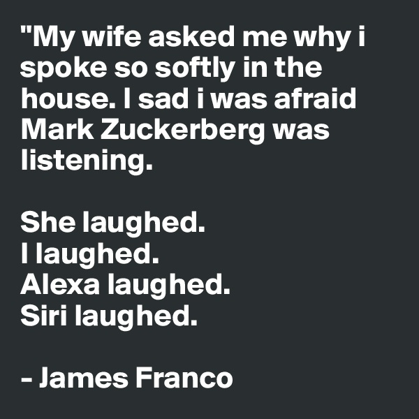 """My wife asked me why i spoke so softly in the house. I sad i was afraid Mark Zuckerberg was listening.   She laughed.  I laughed. Alexa laughed. Siri laughed.  - James Franco"