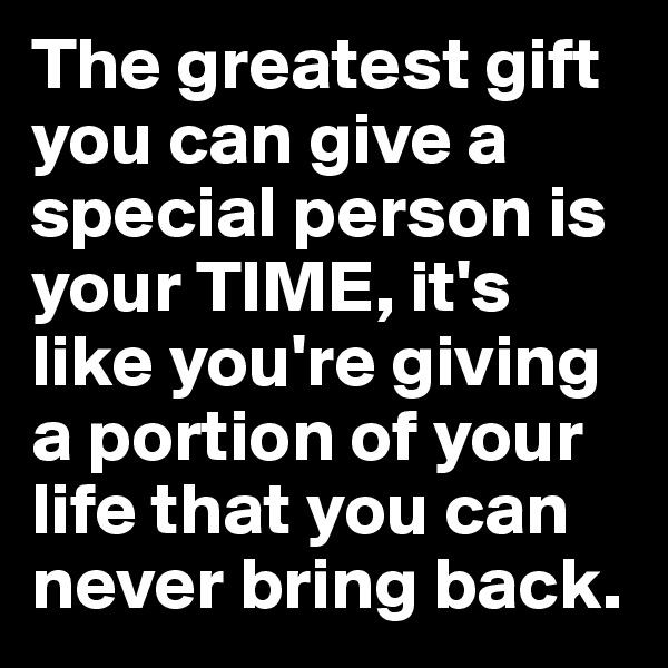 The greatest gift you can give a special person is your TIME, it's like you're giving a portion of your life that you can never bring back.