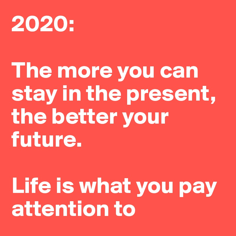 2020:  The more you can stay in the present, the better your future.   Life is what you pay attention to