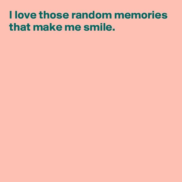 I love those random memories that make me smile.