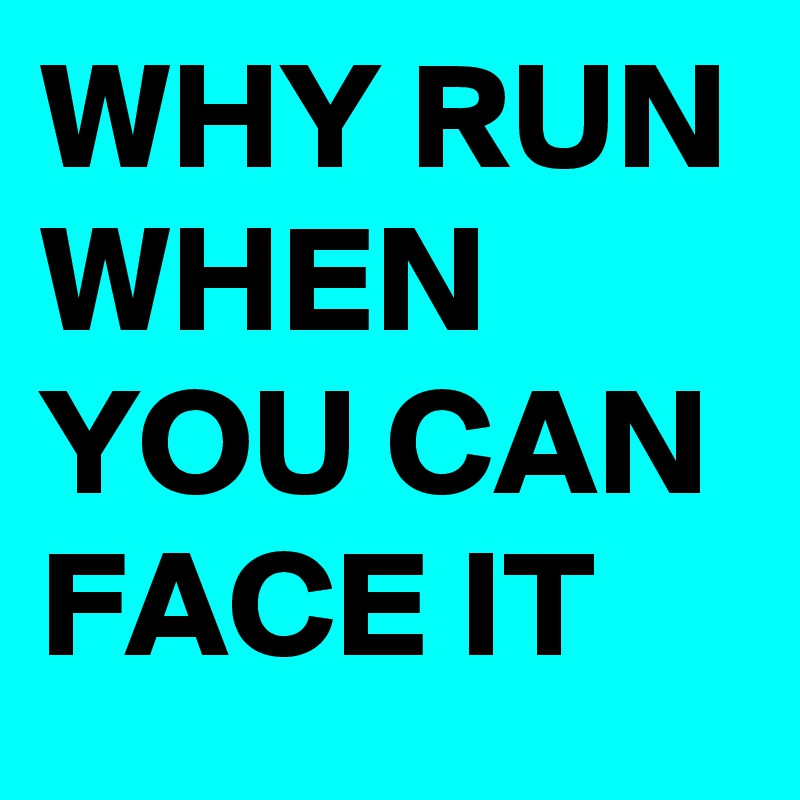 WHY RUN WHEN YOU CAN  FACE IT