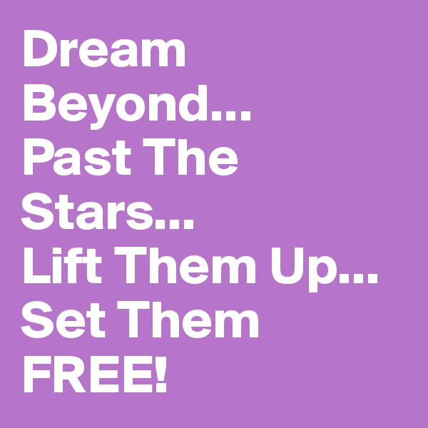 Dream Beyond... Past The Stars... Lift Them Up... Set Them FREE!
