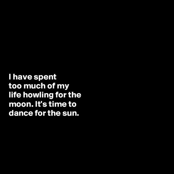 I have spent  too much of my  life howling for the  moon. It's time to  dance for the sun.