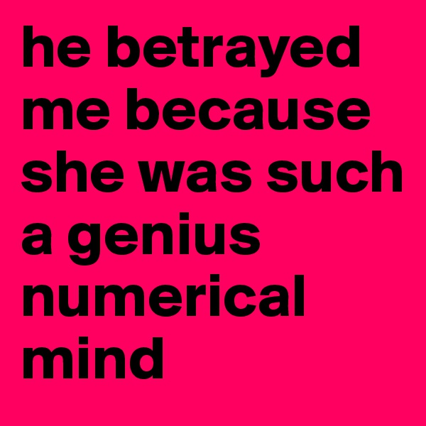 he betrayed me because she was such a genius numerical mind