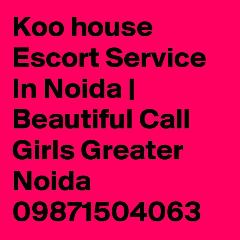 Koo house Escort Service In Noida | Beautiful Call Girls Greater Noida 09871504063