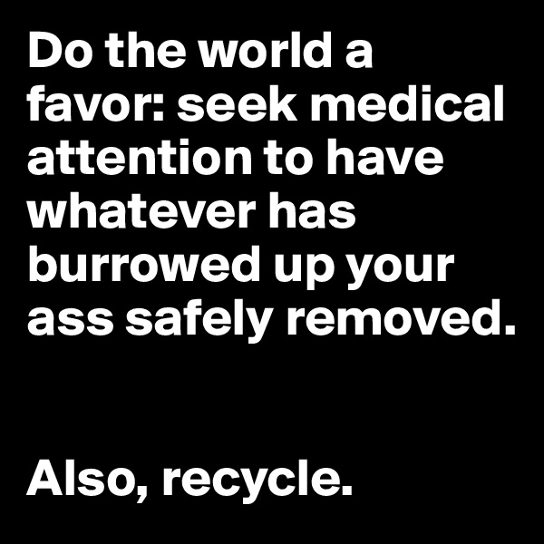 Do the world a favor: seek medical attention to have whatever has burrowed up your ass safely removed.    Also, recycle.