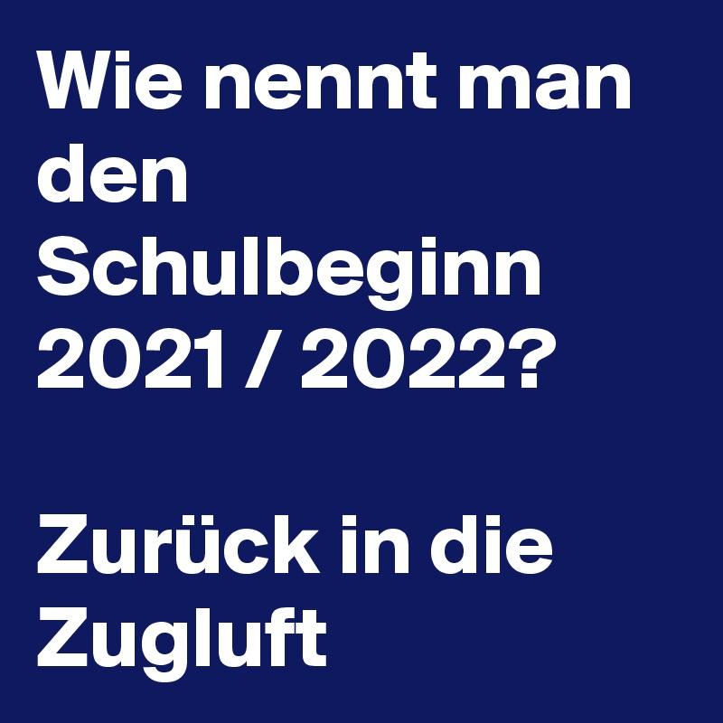 Wie nennt man den Schulbeginn 2021 / 2022?  Zurück in die Zugluft