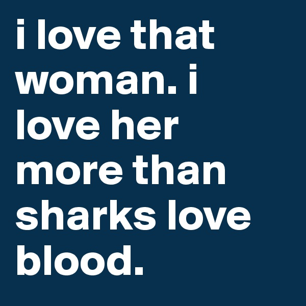 i love that woman. i love her more than sharks love blood.