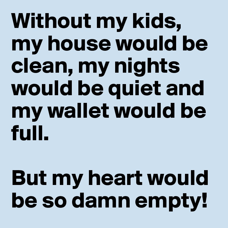Without my kids, my house would be clean, my nights would be quiet and my wallet would be full.  But my heart would be so damn empty!