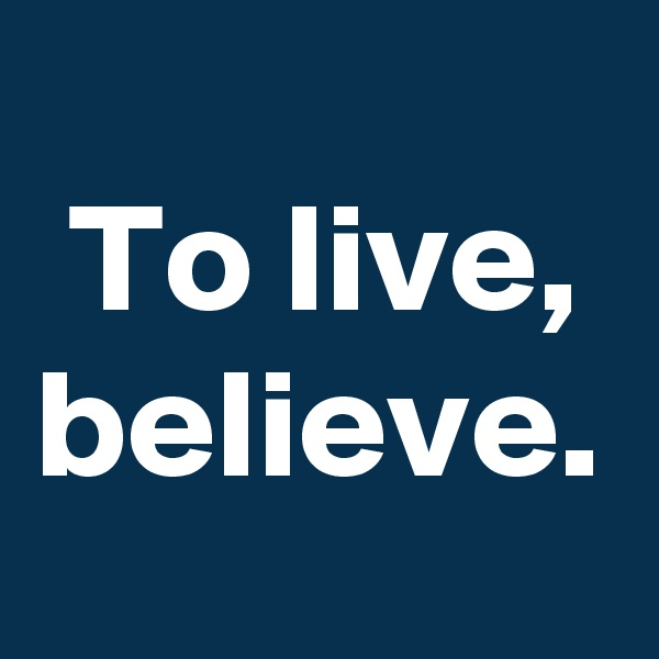 To live, believe.