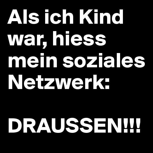 Als ich Kind war, hiess mein soziales Netzwerk:  DRAUSSEN!!!