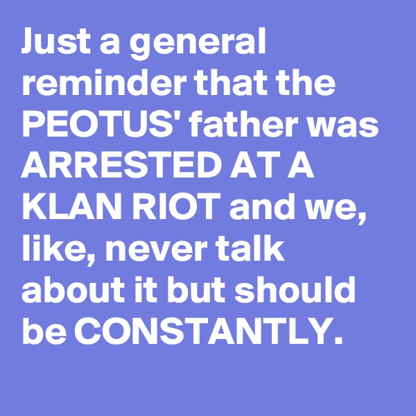 Just a general reminder that the PEOTUS' father was ARRESTED AT A KLAN RIOT and we, like, never talk about it but should be CONSTANTLY.