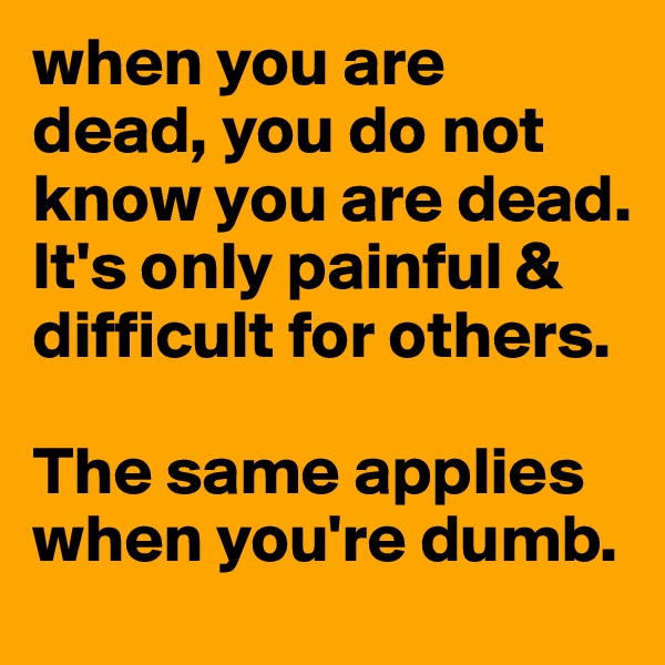 when you are dead, you do not know you are dead. It's only painful & difficult for others.  The same applies when you're dumb.