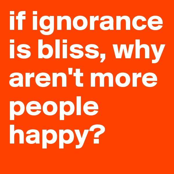 if ignorance is bliss, why aren't more people happy?
