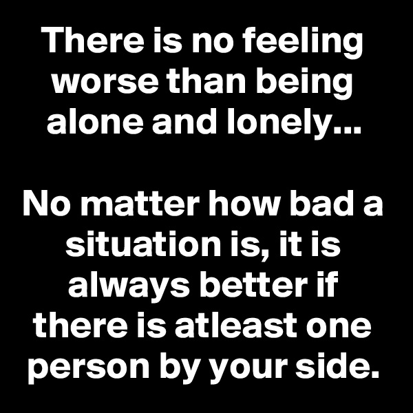 There is no feeling worse than being alone and lonely...  No matter how bad a situation is, it is always better if there is atleast one person by your side.