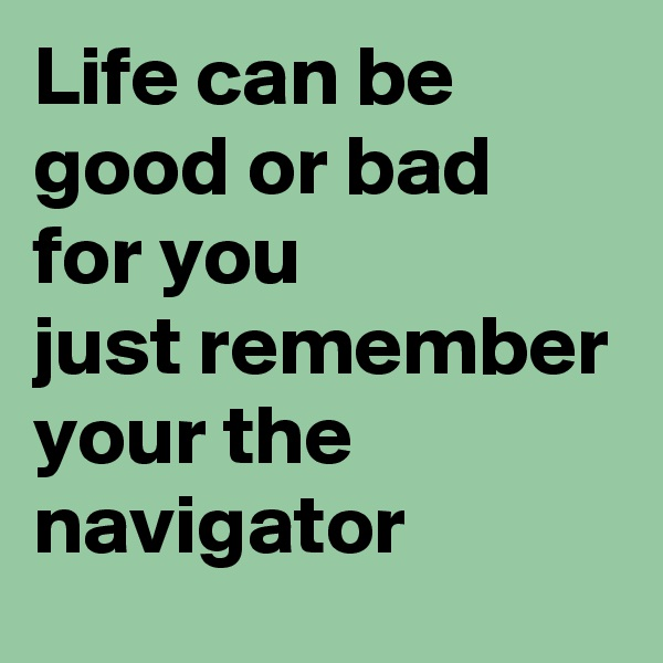 Life can be good or bad for you  just remember your the navigator