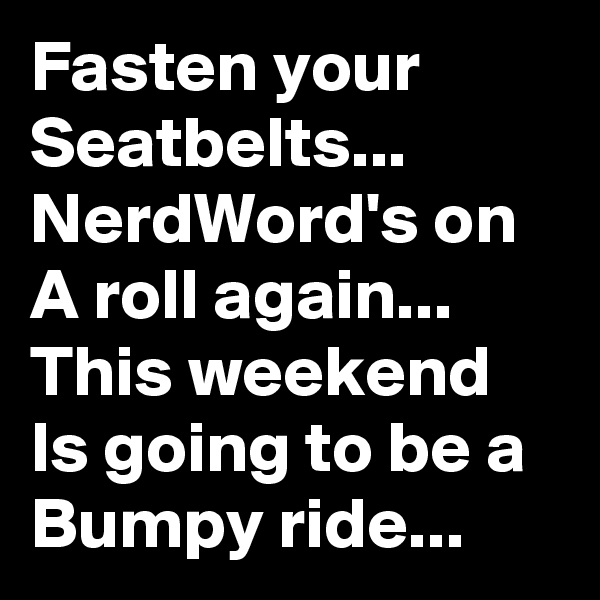 Fasten your Seatbelts... NerdWord's on A roll again... This weekend Is going to be a Bumpy ride...