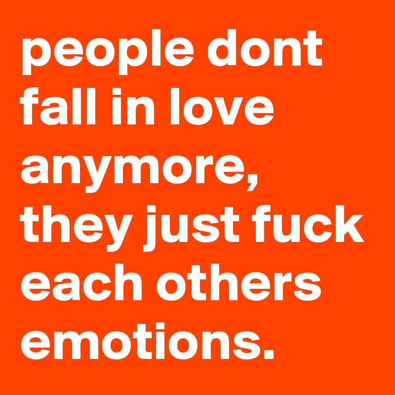 people dont fall in love anymore, they just fuck each others emotions.