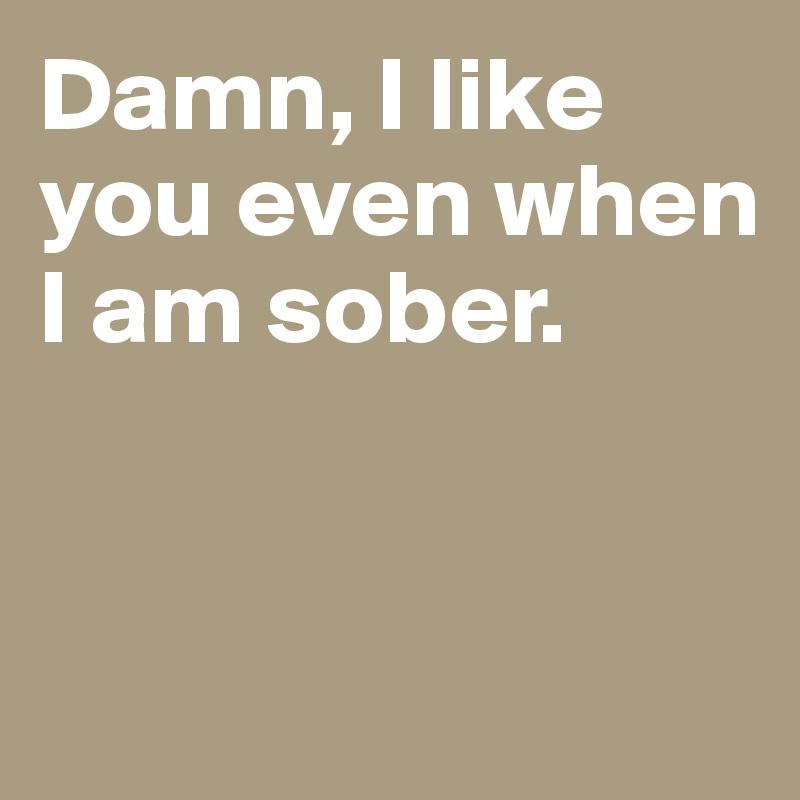 Damn, I like you even when I am sober.