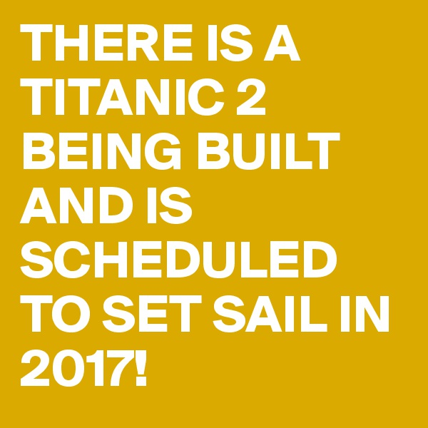 THERE IS A TITANIC 2 BEING BUILT AND IS SCHEDULED TO SET SAIL IN 2017!