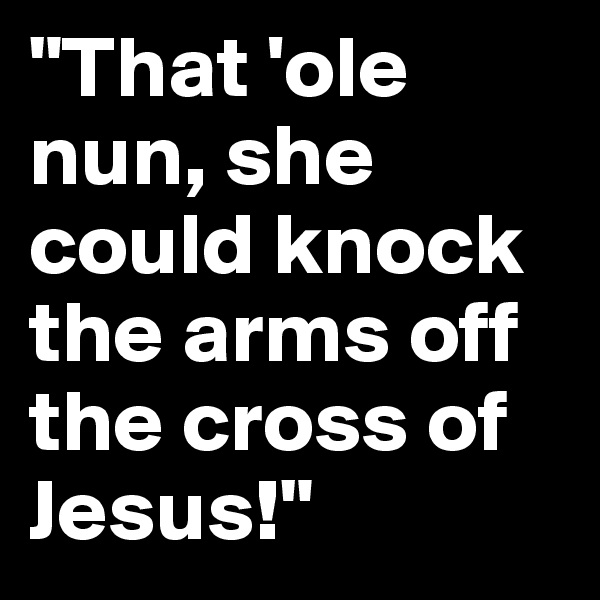 """""""That 'ole nun, she could knock the arms off the cross of Jesus!"""""""