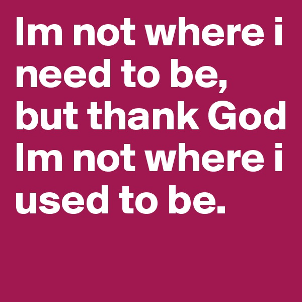 Im not where i need to be, but thank God Im not where i used to be.