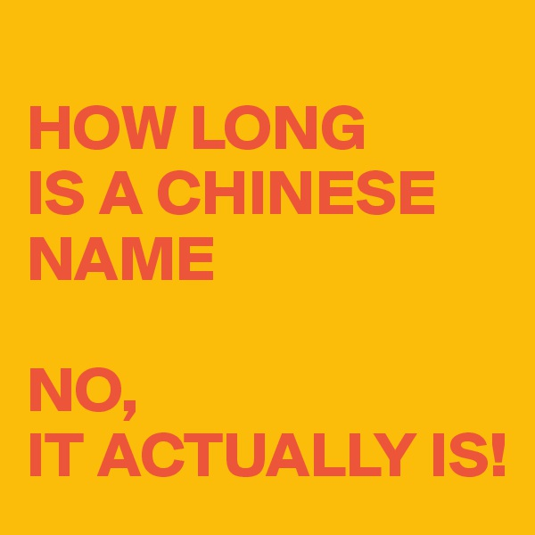 HOW LONG  IS A CHINESE NAME  NO, IT ACTUALLY IS!