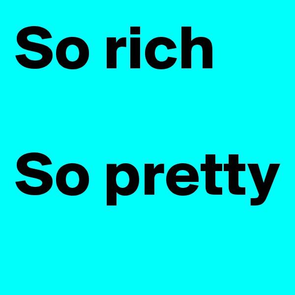 So rich  So pretty