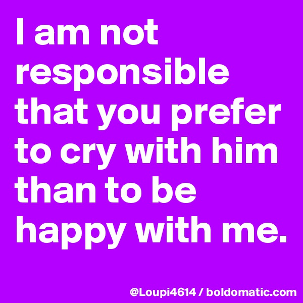 I am not responsible that you prefer to cry with him than to be happy with me.