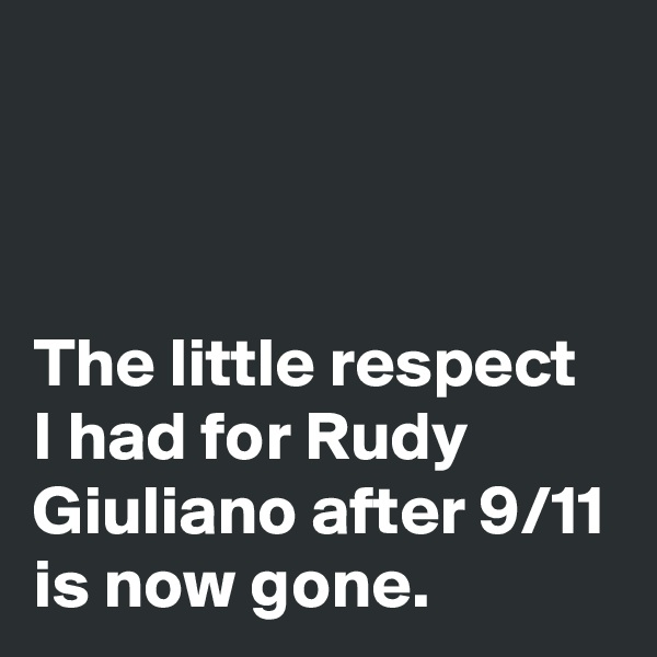 The little respect I had for Rudy Giuliano after 9/11 is now gone.