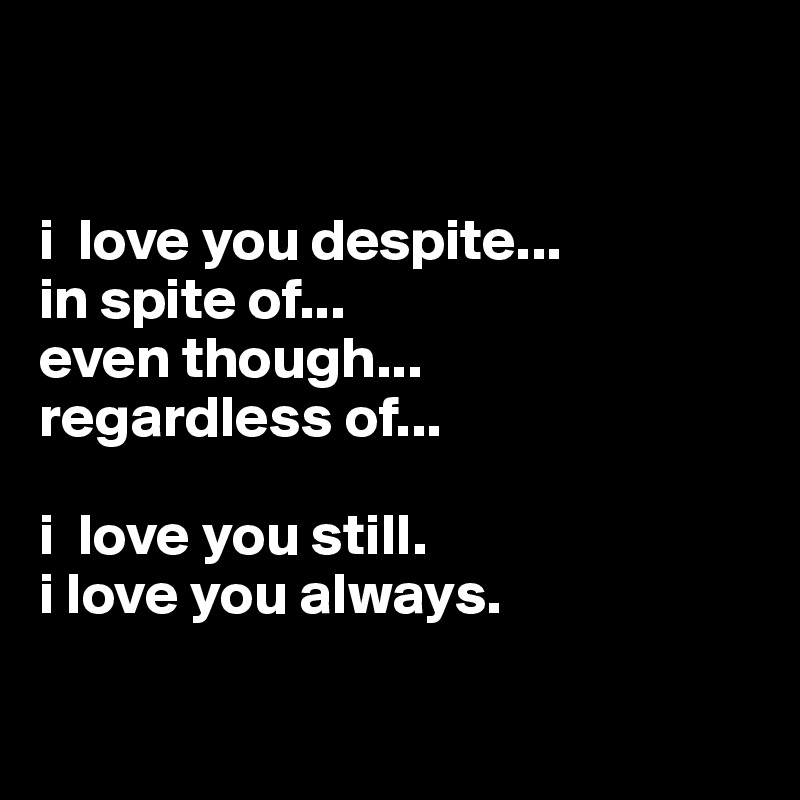 I Love You Despite In Spite Of Even Though Regardless Of