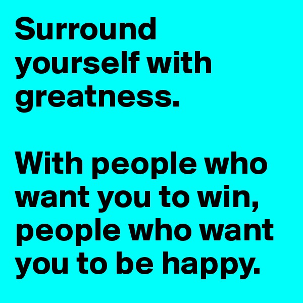 Surround yourself with greatness.   With people who want you to win, people who want you to be happy.