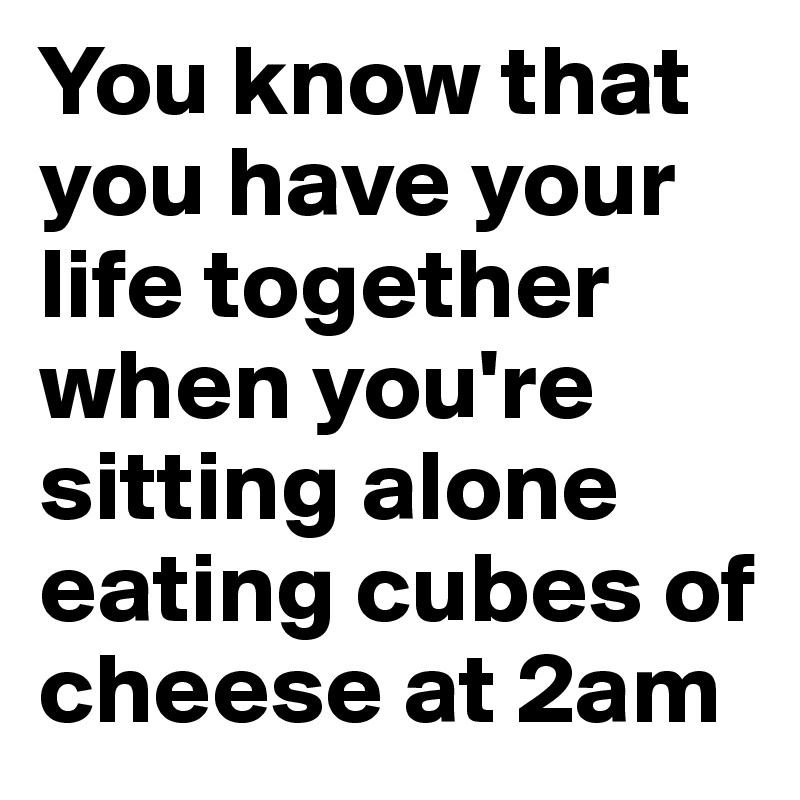 You know that you have your life together when you're sitting alone eating cubes of cheese at 2am