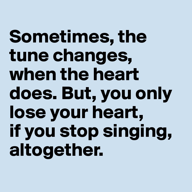 Sometimes, the tune changes, when the heart does. But, you only lose your heart,  if you stop singing, altogether.