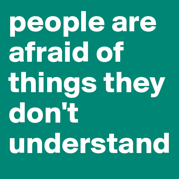 people are afraid of things they don't understand