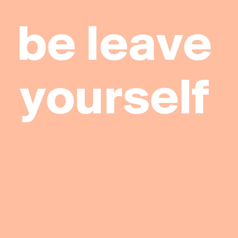 be leave yourself