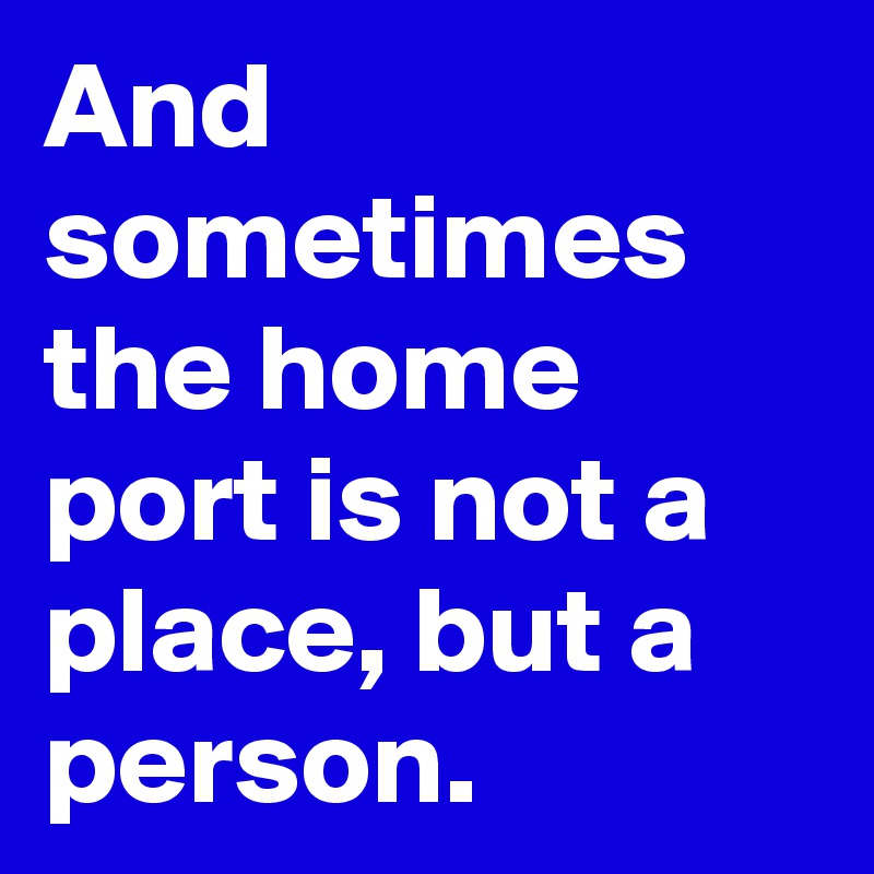 And sometimes the home port is not a place, but a person.