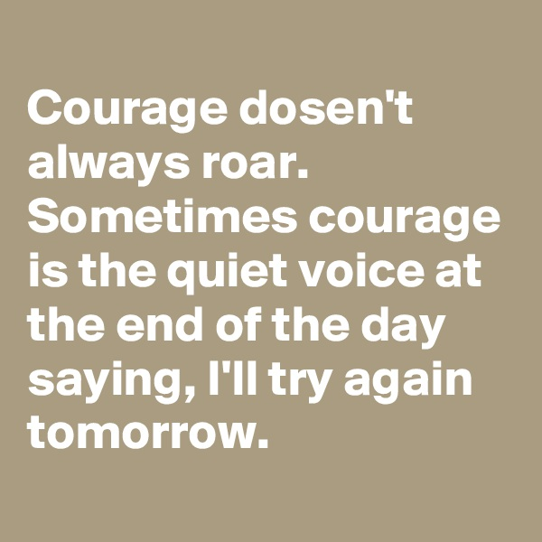 Courage dosen't always roar. Sometimes courage is the quiet voice at the end of the day saying, I'll try again tomorrow.