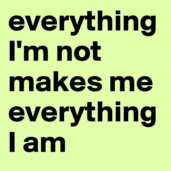 everything I'm not makes me everything I am