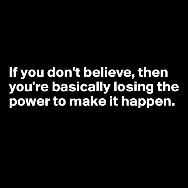 If you don't believe, then you're basically losing the power to make it happen.