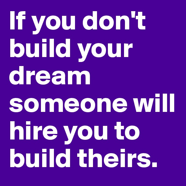 If you don't build your dream someone will hire you to build theirs.