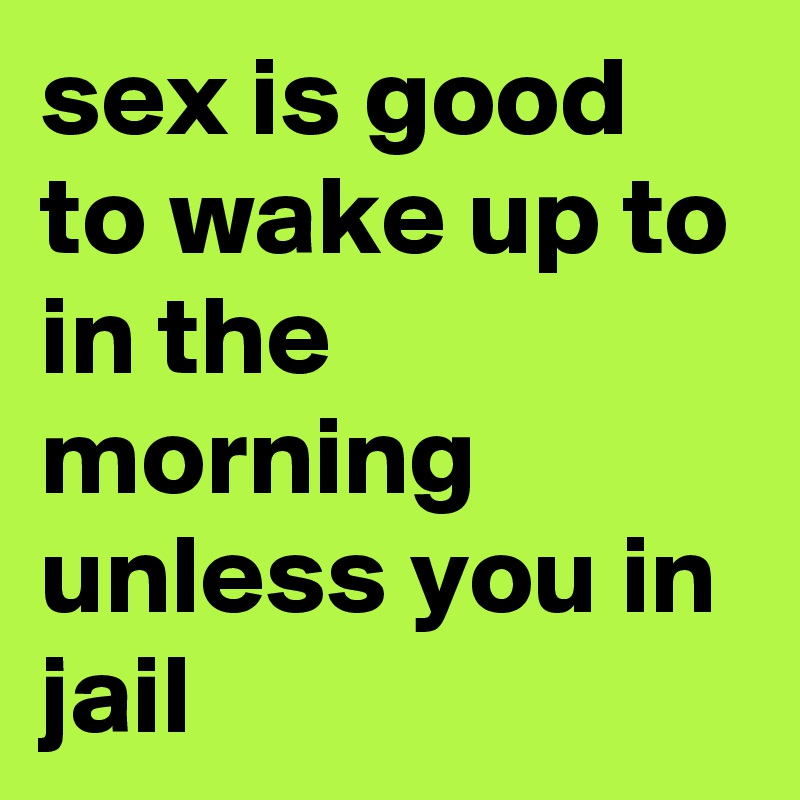 sex is good to wake up to in the morning unless you in jail