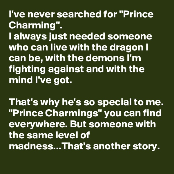 "I've never searched for ""Prince Charming"". I always just needed someone who can live with the dragon I can be, with the demons I'm fighting against and with the mind I've got.  That's why he's so special to me. ""Prince Charmings"" you can find everywhere. But someone with the same level of madness...That's another story."