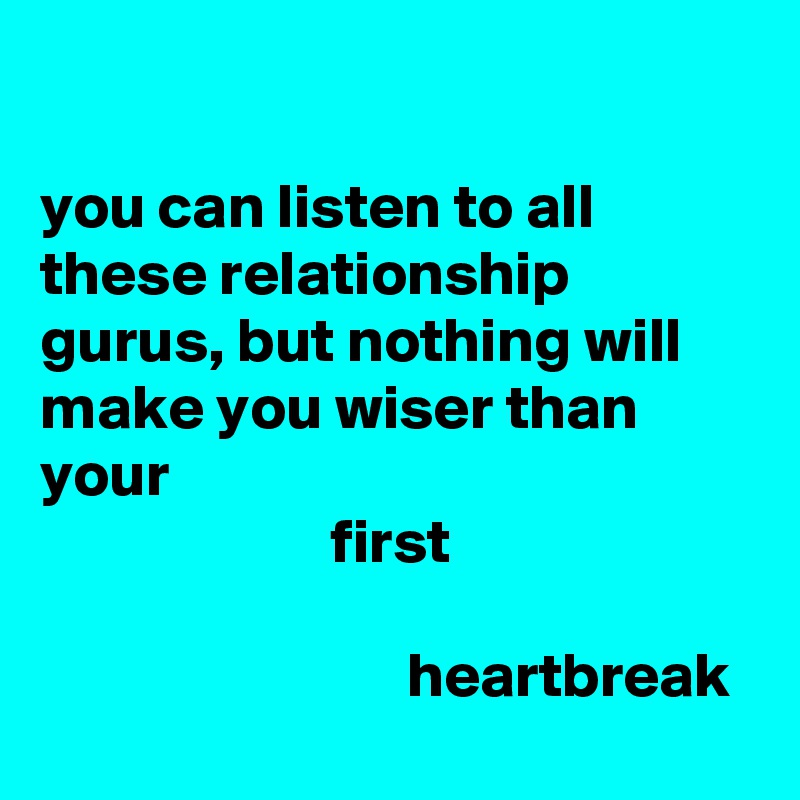 you can listen to all these relationship gurus, but nothing will make you wiser than your                        first                                   heartbreak