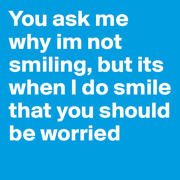 You ask me why im not smiling, but its when I do smile that you should be worried