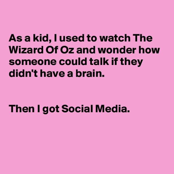 As a kid, I used to watch The Wizard Of Oz and wonder how someone could talk if they didn't have a brain.   Then I got Social Media.